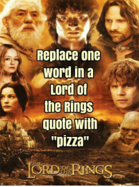 "Oh this is fun!  ""There will be no pizza...for men.""  ~ Saruman: Replace one  Word in a  Lord of  the Rings  quote with  ""pizza"" Oh this is fun!  ""There will be no pizza...for men.""  ~ Saruman"