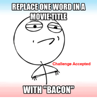 challenge: REPLACE ONE WORD IN A  MOVIE TITLE  Challenge Accepted  WITH BACONP