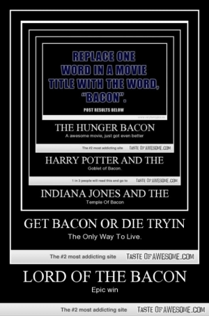 """Lord Of The Baconhttp://omg-humor.tumblr.com: REPLACE ONE  WORD IN A MOVIE  TITLE WITH THE WORD,  """"BACON"""".  POST RESULTS BELOW  ryfurnypics  www.  THE HUNGER BACON  A awesome movie, just got even better  TASTE OFAWESOME.cOM  The #2 most addicting aite  HARRY POTTER AND THE  Goblet of Bacon.  TASTE OF AWESOME.COM  1 in 3 people will read this and go to  INDIANA JONES AND THE  Temple Of Bacon  GET BACON OR DIE TRYIN  The Only Way To Live.  TASTE OF AWESOME.COM  The #2 most addicting site  LORD OF THE BACON  Epic win  TASTE OF AWESOME.COM  The #2 most addicting site Lord Of The Baconhttp://omg-humor.tumblr.com"""