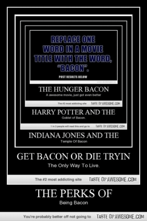 """The perks ofhttp://omg-humor.tumblr.com: REPLACE ONE  WORD IN A MOVIE  TITLE WITH THE WORD,  """"BACON"""".  POST RESULTS BELOW  ryfurnypics  www.  THE HUNGER BACON  A awesome movie, just got even better  TASTE OFAWESOME.cOM  The #2 most addicting aite  HARRY POTTER AND THE  Goblet of Bacon.  TASTE OF AWESOME.COM  1 in 3 people will read this and go to  INDIANA JONES AND THE  Temple Of Bacon  GET BACON OR DIE TRYIN  The Only Way To Live.  TASTE OF AWESOME.COM  The #2 most addicting site  THE PERKS OF  Being Bacon  TASTE OF AWESOME.COM  You're probably better off not going to The perks ofhttp://omg-humor.tumblr.com"""