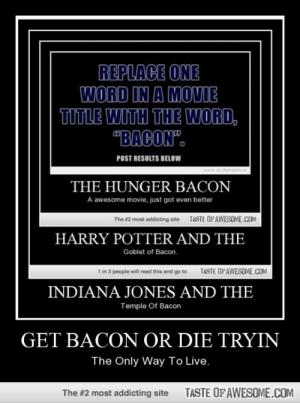 """Get Bacon Or Die Tryinhttp://omg-humor.tumblr.com: REPLACE ONE  WORD IN A MOVIE  TITLE WITH THE WORD,  """"BACON"""".  POST RESULTS BELOW  www.veryfurnypics.eu  THE HUNGER BACON  A awesome movie, just got even better  TASTE OFAWESOME.COM  The #2 most addicting site  HARRY POTTER AND THE  Goblet of Bacon.  TASTE OFAWESOME.COM  1 in 3 people will read this and go to  INDIANA JONES AND THE  Temple Of Bacon  GET BACON OR DIE TRYIN  The Only Way To Live.  TASTE OFAWESOME.COM  The #2 most addicting site Get Bacon Or Die Tryinhttp://omg-humor.tumblr.com"""