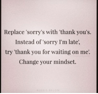 Replace sorry with thank you: Replace 'sorry's with 'thank you's.  Instead of sorry I'm late,  try 'thank you for waiting on me'  Change your mindset.  ALEXIS BELON Replace sorry with thank you