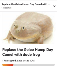 Cameleer: Replace the Geico Hump Day Camel with...  1 supporter  Replace the Geico Hump Day  Camel with dude frog  1 has signed. Let's get to 100!