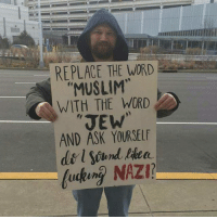 Memes, Muslim, and Johnny Lee: REPLACE THE WORD  MUSLIM  WITH THE WORD  JEW  AND ASK YOURSELF  l Sound  fucking NAZI? @Regrann from @johnnie_lee_manning_18 - - regrann