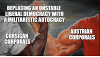 Europe, History, and Austrian: REPLACING AN UNSTABLE  LIBERAL DEMOCRACY WITH  A MILITARISTIC AUTOCRACY  CORSICAN  CORPORALS  AUSTRIAN  CORPORALS  imgflip.com