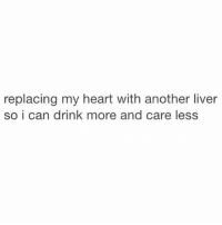 Liverals: replacing my heart with another liver  so i can drink more and care less