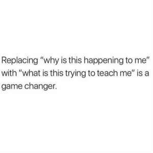 """‼️‼️‼️: Replacing """"why is this happening to me""""  with """"what is this trying to teach me"""" is a  game changer. ‼️‼️‼️"""