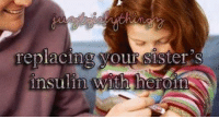 Just Girly Things: replacing your sister S  insulin Wluh heroin Just Girly Things