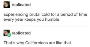 Love, Period, and Humble: replicated  Experiencing brutal cold for a period of time  every year keeps you humble  replicated  That's why Californians are like that we still love you Californians
