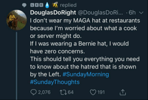 Zero, Restaurants, and Nope: replied  DouglasDoRight @DouglasDoRi.. .6h  I don't wear my MAGA hat at restaurants  because I'm worried about what a cook  or server might do.  If I was wearing a Bernie hat, I would  have zero concerns.  This should tell you everything you need  to know about the hatred that is shown  by the Left. #SundayMorning  #SundayThoughts  2,076  t164  191 Haha, nope