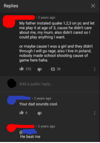 Dad, School, and Cool: Replies  2 years ago  My father instaled quake 1,2,3 on pc and let  me play it at age of 3, cause he didn't care  about me, my mum, also didn't cared so l  could play anything I want.  or maybe cause I was a girl and they didnt  through I will go rage, also I live in poland,  nobody made school shooting cause of  game here haha  255  38  Add a public reply...  2 years ago  Your dad sounds cool  2 years ago  He beat me meirl