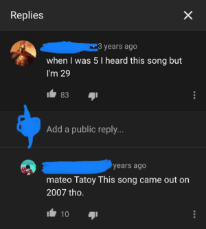 Facepalm, Old, and Legend: Replies  3 years ago  when I was 5 I heard this song but  I'm 29  83  Add a public reply...  years ago  mateo Tatoy This song came out on  2007 tho.  It 10 Legend says he was 5 years old when he made this comment