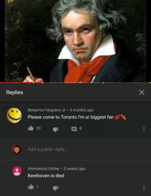 Beethoven is died: Replies  Benjamin Ferguson Jr 4 months ago  Please come to Toronto I'm ur biggest fan  Add a public reply..  Animations Online 3 weeks ago  Beethoven is died  1 Beethoven is died