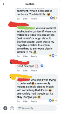 """you tried: Replies  comment. What's been said is  not funny. You tried it tho  2w Like Reply  you're a low level  intellectual organism if when you  watch this video you can say it's  just tennis"""" or laugh about it  But then again I won't waste my  cognitive abilities to explain  something to someone clearly  inferior to me  2w Like Reply  ID  5 K  Good day boys!1  2w Like Reply  who said I was trving  to be funny?Oyou're simply  making a simple pissing match  into something that it's not  see you big mad though but it's  okay I forgive youK  2w Like Reply  49  O  Write a reply"""