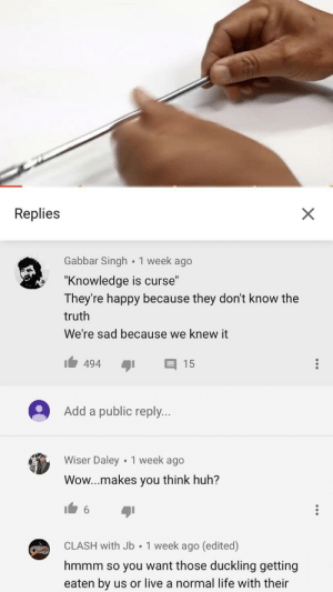 """Found a wild one: Replies  Gabbar Singh 1 week ago  """"Knowledge is curse""""  They're happy because they don't know the  truth  We're sad because we knew it  494I 15  Add a public reply.  Wiser Daley 1 week ago  Wow...makes you think huh?  CLASH with Jb 1 week ago (edited)  hmmm so you want those duckling getting  eaten by us or live a normal life with their Found a wild one"""