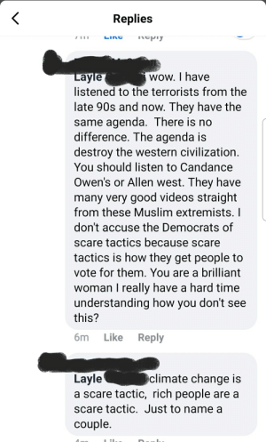 There is a lot more, but I thought this was the craziest part.: Replies  LING  пергу  Layle  listened to the terrorists from the  late 90s and now. They have the  same agenda. There is no  difference. The agenda is  destroy the western civilization.  You should listen to Candance  wow. I have  Owen's or Allen west. They have  many very good videos straight  from these Muslim extremists. I  don't accuse the Democrats of  scare tactics because scare  tactics is how they get people to  vote for them. You are a brilliant  woman I really have a hard time  understanding how you don't see  this?  бm  Like  Reply  Layle  a scare tactic, rich people are a  climate change is  scare tactic. Just to name a  couple. There is a lot more, but I thought this was the craziest part.
