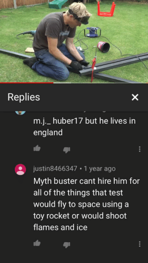 England, Fucking, and Space: Replies  m.j._huber17 but he lives in  england  justin8466347  1 year ago  Myth buster cant hire him for  all of the things that test  would fly to space using  toy rocket or would shoot  flames and ice This comment is a fucking shitshow