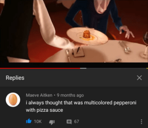 Pizza, Thought, and Irl: Replies  Maeve Aitken 9 months ago  i always thought that was multicolored pepperoni  with pizza sauce  10K  67  X me_irl