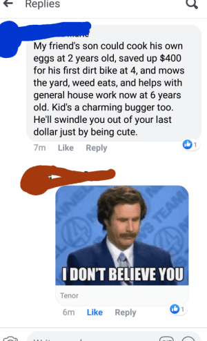 Repost again, because I've got the observation skills of a donut.: Replies  My friend's son could cook his own  eggs at 2 years old, saved up $400  for his first dirt bike at 4, and mows  the yard, weed eats, and helps with  general house work now at 6 years  old. Kid's a charming bugger too.  He'll swindle  out of  you  last  your  dollar just by being cute.  7m  Like  Reply  1  NE  VS TEAM  IDON'T BELIEVE YOU  Tenor  бm  1  Like  Reply Repost again, because I've got the observation skills of a donut.