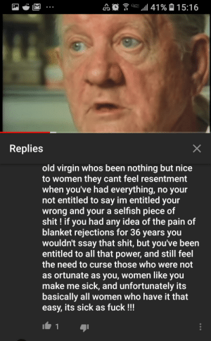 Butthurt, Shit, and Virgin: Replies  old virgin whos been nothing but nice  to women they cant feel resentment  when you've had everything, no your  not entitled to say im entitled your  wrong and your a selfish piece of  shit! if you had any idea of the pain of  blanket rejections for 36 years you  wouldn't ssay that shit, but you've beern  entitled to all that power, and still feel  the need to curse those who were not  as ortunate as you, women like you  make me sick, and unfortunately its  basically all women who have it that  easy, its sick as fuck!!! Pt 3, Virgin is butthurt