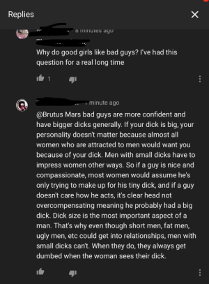Bad, Big Dick, and Dicks: Replies  OmInutes ago  Why do good girls like bad guys? I've had this  question for a real long time  1  minute ago  @Brutus Mars bad guys are more confident and  have bigger dicks generally. If your dick is big, your  personality doesn't matter because almost all  women who are attracted to men would want you  because of your dick. Men with small dicks have to  impress women other ways. So if a guy is nice and  compassionate, most women would assume he's  only trying to make up for his tiny dick, and if a guy  doesn't care how he acts, it's clear head not  overcompensating meaning he probably had a big  dick. Dick size is the most important aspect of a  man. That's why even though short men, fat men,  ugly men, etc could get into relationships, men with  small dicks can't. When they do, they always get  dumbed when the woman sees their dick.  X On a video about people licking ice cream at the store.