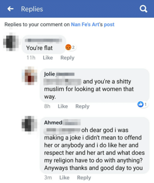 God, Muslim, and Respect: Replies  Replies to your comment on Nan Fe's Art's post  You're flat  2  11h  Like  Reply  Jolie  and you're a shitty  muslim for looking at women that  way.  I1  8h  Like  Reply  Ahmed  oh dear god i was  making a joke i didn't mean to offend  her or anybody and i do like her and  respect her and her art and what does  my religion have to do with anything?  Anyways thanks and good day to you  3m  Like  Reply So this happened today, does it count?