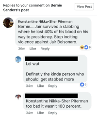Anaconda, Bad, and Lol: Replies to your comment on Bernie  Sanders's post  View Post  Konstantine Nikka-Sher Piterman  Bernie... Jair survived a stabbing  where he lost 40% of his blood on his  way to presidency. Stop inciting  violence against Jair Bolsonaro  36m Like Reply  SK  9  Lol wut  Definetly the kinda person who  should get stabbed more  34m Like Reply  6  Konstantine Nikka-Sher Piterman  too bad it wasn't 100 percent.  34m Like Reply