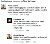 Memes, Pizza Hut, and Pizzahut: Replies to your comment on Pizza Hut's post.  Jesse Chavez  l ordered one large pizza and when it came idk if it  was a joke but literally nothing on it just the crust no  sauce cheese toppings nothing.  41 minutes ago  Like  Reply  Pizza Hut  Jesse, we would like to hear more about  this order. Please contact us at  www.pizzahut.com/phcares with the  details. ASB  21 minutes ago  Like  Jesse Chavez  My bad fam I was high ass fuck and opened  the pizza upside down  19 minutes ago  Edited  Like 😂😭