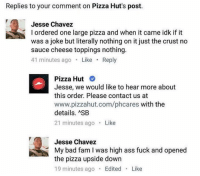 Ass, Bad, and Fam: Replies to your comment on Pizza Hut's post.  Jesse Chavez  l ordered one large pizza and when it came idk if it  was a joke but literally nothing on it just the crust no  sauce cheese toppings nothing.  41 minutes ago  Like  Reply  Pizza Hut  Jesse, we would like to hear more about  this order. Please contact us at  www.pizzahut.com/phcares with the  details. ASB  21 minutes ago  Like  Jesse Chavez  My bad fam I was high ass fuck and opened  the pizza upside down  19 minutes ago  Edited  Like Happens to the best of us Jesse. @pizza