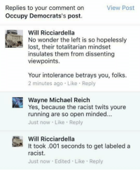 (GC): Replies to your comment on  View Post  Occupy Democrats's post.  Will Ricciardella  No wonder the left is so hopelessly  lost, their totalitarian mindset  insulates them from dissenting  viewpoints.  Your intolerance betrays you, folks.  2 minutes ago Like Reply  Wayne Michael Reich  Yes, because the racist twits youre  running are so open minded...  Just now Like Re  Will Ricciardella  It took .001 seconds to get labeled a  racist.  Just now Edited Like Reply (GC)