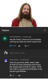 Birthday Coming Up: Replies  WonderfulFilms 4 weeks ago  Hey Mr Christ, I know it's your birthday  coming up, hope you have a good one.  W  Add a public reply..  Derka Derka 3 weeks ago  How do you know when Jesus' date  of birth is? Even Christians dont know  the actual date of birth of Jesus. BTW  Dec 25th is actually the birthdate of the  ancient god Mithras.  32