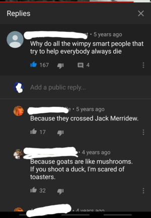 """youtube.com, Black, and Black and White: Replies  X  t 5 years ago  Why do all the wimpy smart people that  try to help everybody always die  4  167  Add a public reply..  e 5 years ago  Because they crossed Jack Merridew.  17  4 years ago  Because goats are like mushrooms.  If you shoot a duck, I'm scared of  toasters.  32  Avears ano Found in the deep caverns of the black and white """"lord of the flies"""" youtube comments"""