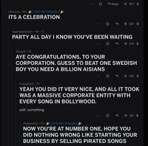 Party, Yeah, and Business: Reply  507  1,000.000 Attendee!  Lthcurtis 9h.  ITS A CELEBRATION  237  vegetablefricker 9h 13  PARTY ALL DAY I KNOW YOU'VE BEEN WAITING  179  Abizer2 7h  AYE CONGRATULATIONS, TO YOUR  CORPORATION. GUESS TO BEAT ONE SWEDISH  BOY YOU NEED A BILLION AISIANS  142  Fireon Dark 7h  YEAH YOU DID IT VERY NICE, AND ALL IT TOOK  WAS A MASSIVE CORPORATE ENTITY WITH  EVERY SONG IN BOLLYWOOD.  edit: something  115  Zmanwindy 7h 1,000,000 Attendee!  NOW YOU'RE AT NUMBER ONE, HOPE YOU  DID NOTHING WRONG LIKE STARTING YOUR  BUSINESS BY SELLING PIRATED SONGS At least r/teenagers knows