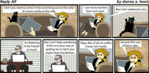 Blame the cat. #needmorecoffee: Reply All  by donna a. lewis  Don't you want to come in here and hang out on the sofa?  It's more comfy on the sofa.  I can move my feet  from your spot.  Boo Cat's waiting for you  It's flattering Butcan't help wondering Okay, first of all, it's coffee  to be missed  Second, this was  all Boo's idea  if this isn't your way of  getting me to fetch you  snacks from the kitchen  I need, not snacks  so much Blame the cat. #needmorecoffee