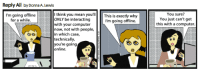 Reminder to cherish those rare moments of human interaction. GoComics: Reply All by Donna A.Lewis  I think you mean you'll  This is  exactly why  I'm going offline  ONLY be interacting  for a while  I'm going offline.  with your computer  now, not with people,  in which case,  technically,  you're going  online.  You sure?  You just can't get  this with a computer Reminder to cherish those rare moments of human interaction. GoComics