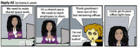 Go to your office right now! GoComics: Reply All by Donna A. Lewis  We need to make  It's a shared space.  shared space work.  We need to teach  employees to share.  Thank goodness I  have one of the  last remaining offices.  I'm not  sharin  nuthin  Lizzie, go to your  office right now. Go to your office right now! GoComics