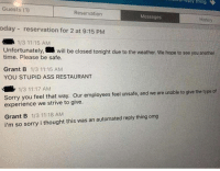 9gag, Ass, and Dank: reply  ea  thing  Guests (1)  Reservation  Messages  History  oday reservation for 2 at 9:15 PM  1/3 11:15 AM  Unfortunately, will be closed tonight due to the weather, we hope to see you another  time. Please be safe.  Grant B 1/3 11:15 AM  YOU STUPID ASS RESTAURANT  1/3 11:17 AM  Sorry you feel that way. Our employees feel unsafe, and we are unable to give the type of  experience we strive to give.  Grant B 1/3 11:18 AM  i'm so sorry i thought this was an automated reply thing omg Be polite to the bot!  https://9gag.com/gag/aAxRoML/sc/funny?ref=fbsc
