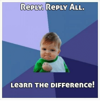 reply all: RePLY RePLY ALL.  LeaRN THe DIFFeRence