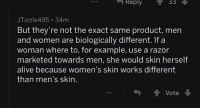 "Alive, Dude, and Ignorant: Reply T 33  JTİzzle495-34m  But they're not the exact same product, men  and women are biologically different. If a  woman where to, for example, use a razor  marketed towards men, she would skin herself  alive because women's skin works different  than men's skin.  ...Vote <p><a href=""http://robin-hood-for-freedom.tumblr.com/post/173597799982/libertarirynn-transtruscum-bizarrolord"" class=""tumblr_blog"">robin-hood-for-freedom</a>:</p> <blockquote> <p><a href=""https://libertarirynn.tumblr.com/post/173597101529/transtruscum-bizarrolord-ray-winters-sings"" class=""tumblr_blog"">libertarirynn</a>:</p> <blockquote> <p><a href=""https://transtruscum.tumblr.com/post/173566700804/bizarrolord-ray-winters-sings"" class=""tumblr_blog"">transtruscum</a>:</p>  <blockquote> <p><a href=""http://bizarrolord.tumblr.com/post/173553934044/ray-winters-sings-watercolor-gryphon-mens"" class=""tumblr_blog"">bizarrolord</a>:</p>  <blockquote> <p><a href=""http://ray-winters-sings.tumblr.com/post/172975536457/watercolor-gryphon-mens-shampoo-turns-woman-to"" class=""tumblr_blog"">ray-winters-sings</a>:</p> <blockquote> <p><a href=""https://watercolor-gryphon.tumblr.com/post/172929336883/mens-shampoo-turns-woman-to-stone"" class=""tumblr_blog"">watercolor-gryphon</a>:</p>  <blockquote><p>Mens shampoo turns woman to stone</p></blockquote>  <p>Mens sunscreen catapults women into the sun</p> </blockquote> <p>My mom <i>actually believed </i>this ""men and women are basically two different species"" stuff. (As do many other radfems.)</p> <p>I'd like to say this is a troll or sarcasm, but I'm not sure.</p> </blockquote>  <p>It's reddit, this isn't a radfem or a troll. Just an ignorant dude.</p> </blockquote>  <p>I mean the point that a lot of the ""pink tax"" products are not in fact the ""exact same product"" is true though. Maybe not with razors but with shampoos and stuff the things that go into the scents and moisturizers have different costs. </p> <p>Also if in fact there is no difference between men's and women's razors, then just buy the cheaper men's razor. Problem solved.</p> </blockquote> <p>Arent women's razors designed to last longer, because women typically shave larger parts of their body?  </p> </blockquote> <p>That's probably true. Also men usually use razors to shave their face and I'm fairly certain facial hair is coarser than leg and armpit hair so it stands to reason that they would be designed a little differently.</p><p>Plus people keep acting like they are being *forced* to buy products marketed towards women. Literally no one is doing that. I guarantee you if people stopped buying products marketed towards women companies would stop making them. But people won't, because whether they want to admit it or not most of these products *are* fundamentally different. This is not a ""tax"" by any definition of the word. </p>"