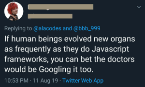 JavaScript: Replying to @alacodes and @bbb_999  If human beings evolved new organs  as frequently as they do Javascript  frameworks, you can bet the doctors  would be Googling it too.  10:53 PM 11 Aug 19 Twitter Web App JavaScript