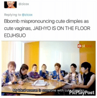 Cute, Memes, and 🤖: Replying to azicox  Bbomb mispronouncing cute dimples as  cute vaginas, JAEHYO IS ON THE FLOOR  EDJHSUO  a oll  My ideal woman  is someone with cute diraples Kinky . . . . . Credit to owner✌