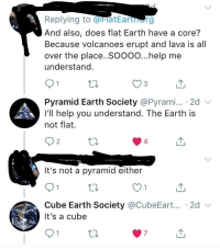 Earth, Help, and Flat Earth: Replying to FlatEarterg  And also, does flat Earth have a core?  Because volcanoes erupt and lava is all  over the place..Soooo...help me  understand.  O3  Pyramid Earth Society @Pyrami... 2d  I'll help you understand. The Earth is  not flat.  2  4  It's not a pyramid either  Cube Earth Society @CubeEart... 2d  It's a cube Me🌏irl