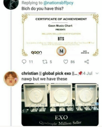 quadruple: Replying to@nationsbffpcy  Bich do you have this?  CERTIFICATE OF ACHIEVEMENT  Gaon Music Chart  PRESENTS  MILLION SELLER CERTIFICATION  BTS  gaon  DATE  2018-07-12  christian II global pick ex011  nawp but we have these  4 Jul  EXO  Quadruple Million Seller