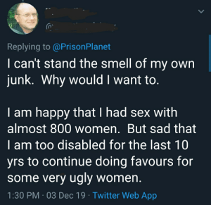 i am a sex machine: Replying to @PrisonPlanet  I can't stand the smell of my own  junk. Why would I want to.  I am happy that I had sex with  almost 800 women. But sad that  I am too disabled for the last 10  yrs to continue doing favours for  some very ugly women.  1:30 PM · 03 Dec 19 · Twitter Web App i am a sex machine