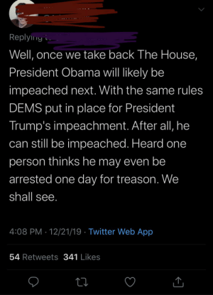 I'm pretty sure Obama is no longer president and therefore cannot be impeached... or maybe this guy knows something I don't.: Replyiny i  Well, once we take back The House,  President Obama will likely be  impeached next. With the same rules  DEMS put in place for President  Trump's impeachment. After all, he  can still be impeached. Heard one  person thinks he may even be  arrested one day for treason. We  shall see.  4:08 PM · 12/21/19 · Twitter Web App  54 Retweets 341 Likes I'm pretty sure Obama is no longer president and therefore cannot be impeached... or maybe this guy knows something I don't.