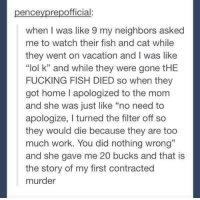 """Wild from start to finish!: repofficial  ence  When I was like 9 my neighbors asked  me to watch their fish and cat while  they went on vacation and I was like  """"lol k"""" and while they were gone tHE  FUCKING FISH DIED so when they  got home I apologized to the mom  and she was just like """"no need to  apologize, turned the filter off so  they would die because they are too  much work. You did nothing wrong""""  and she gave me 20 bucks and that is  the story of my first contracted  murder Wild from start to finish!"""