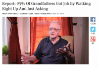 "News, Phone, and Target: Report: 95% Of Grandfathers Got Job By Walking  Right Up And Just Asking  NEWS WITH VIDEO Economy Jobs News ISSUE 50.12. Mar 25, 2014  10.9K  1.4K  49 phoenix-ace:  lesbiantrevorbelmont:  truckerjbthemd:  entwinedmoon:  kaiitea:  73r:  priceofliberty:  Report: 95% Of Grandfathers Got Job By Walking Right Up And Just Asking  Fun story my history teacher told us: his grandfather during the industrial revolution walked past a flyer which said ""looking for smart strong boys"" so he went into the factory, said ""i'm strong and smart"", and he had that job from age 13 to 78  and this is why they expect the younger generation to simply ""get a job"" ahh it's so much clearer now  #basically everyone aged Baby Boomer and up #still can't wrap their heads around the fact that there's no such thing as 'just walking in' anymore #like the majority of jobs you'd actually want require online applications and you're lucky to get a rejection email  (via halffizzbin) Here's another fun story: My boss decided to slap my work phone number on all the ads we post looking for newspaper carriers. So I receive a bunch of calls from people looking for jobs. Working only part time, I'm not usually there when they call, so they have to leave a message and I take their info to pass on to my boss. Sometimes it can be weeks before my boss calls any of these applicants back, if at all. How the callers respond to not getting a callback varies. Most don't do anything, but some call again. If the person sounds young, they may leave another message clarifying their qualifications and reaffirming their interest. If the person is old, and I can always hear it in their voice, they respond by getting mad, threatening to cancel their newspaper subscription, and occasionally swearing. The older generation is used to getting a callback, and an immediate one, so they throw a tantrum when they don't get what they want. And everyone calls Millennials entitled.  Mind. Blown.   This is great info, but the way the headline is phrased made it sound like they got the job of being a grandfather by walking right up and just asking   *white* grandfathers"