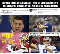 Let the 'random' drug testing begin!: REPORT: AFTER THIS BIZZARESTRING OFOFFSEASONNEWS.  NFL OFFICIALS BELIEVE ENTIRE NFCEAST IS HIGH ON METH  NFL Network  Eli Manning wants to be paid higher than  Eagles sign quarterback Tim Tebow to  any QB in the game, more than Aaron  1-year contract  Associated Press By Roe MAADDI  Rodgers  FEEL LIKEIM  Tony Romo predicts Cowboys' Super  Bowl 50 victory  THE BEST  QUARTERBAC  IN THE LEAGU  ROBERT GRIFFIN Let the 'random' drug testing begin!