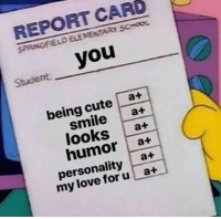 Cute, Love, and School: REPORT CARD  SPAINGFIELD ELEMENTARY SCHOOL  you  Student  being cute a+  smile a+  looks a+  humor a+  personality at  my love foru a+ Wow you have very good grades!