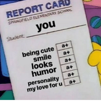 """Cute, Love, and School: REPORT CARD  SPAINGFIELO ELEMENTARY SCHOOL  Stucient you  being cute a+  smilea+  looks at  humor a+  personality a+  my love foru at <p>A+ for everyone! via /r/wholesomememes <a href=""""https://ift.tt/2LNtoa1"""">https://ift.tt/2LNtoa1</a></p>"""